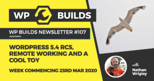 WP Builds Weekly WordPress News #107 – WordPress 5.4 RC5, remote working and a cool toy
