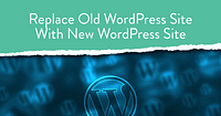 Replace Old WordPress Site With New WordPress Site Top WordPress Marketing Tips and Tricks