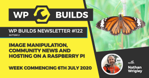 WP Builds Weekly WordPress News #122 – Image manipulation, community news and hosting on a Raspberry Pi