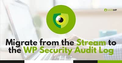 How to Migrate from the Stream Plugin to the WP Security Audit Log Plugin