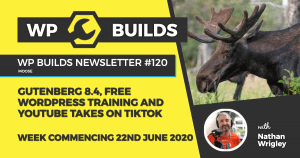 WP Builds Weekly WordPress News #120 – Gutenberg 8.4, free WordPress training and YouTube takes on TikTok