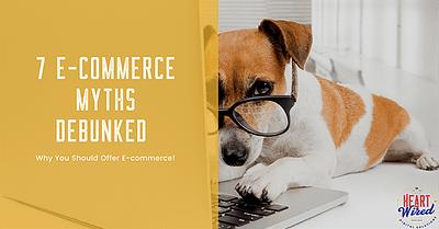 7 E-commerce Myths Debunked – Why You Should Offer E-commerce!