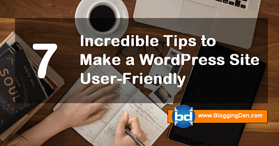 7 Incredible Tips to Make a WordPress Site User-Friendly
