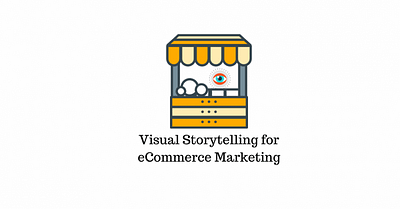 How to Use Visual Storytelling to Market Your eCommerce Business